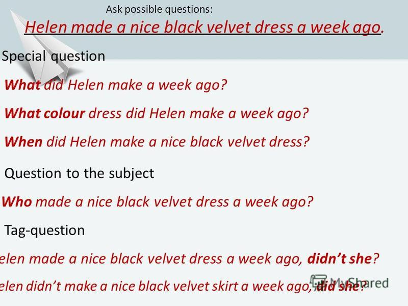 Helen made a nice black velvet dress a week ago. Ask possible questions: 3. Special question What did Helen make a week ago? What colour dress did Helen make a week ago? When did Helen make a nice black velvet dress? 4. Question to the subject Who ma