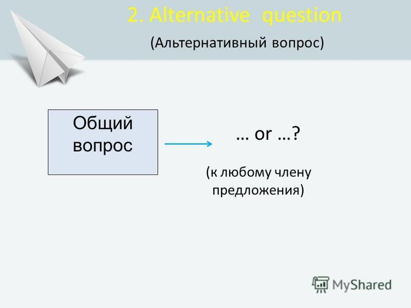 Общий вопрос … or …? 2. Alternative question (Альтернативный вопрос) (к любому члену предложения)