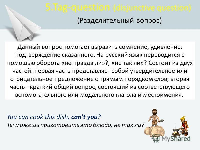 5.Tag-question (disjunctive question) (Разделительный вопрос) Данный вопрос помогает выразить сомнение, удивление, подтверждение сказанного. На русский язык переводится с помощью оборота «не правда ли»?, «не так ли»? Состоит из двух частей: первая ча