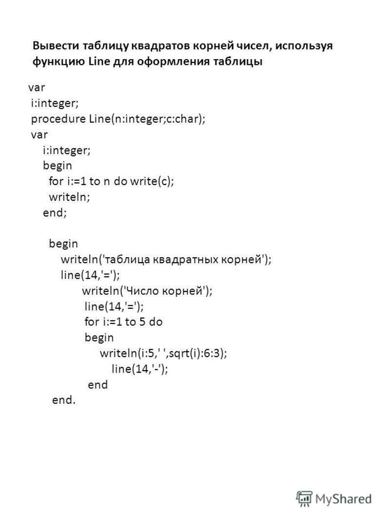 var i:integer; procedure Line(n:integer;c:char); var i:integer; begin for i:=1 to n do write(c); writeln; end; begin writeln('таблица квадратных корней'); line(14,'='); writeln('Число корней'); line(14,'='); for i:=1 to 5 do begin writeln(i:5,' ',sqr