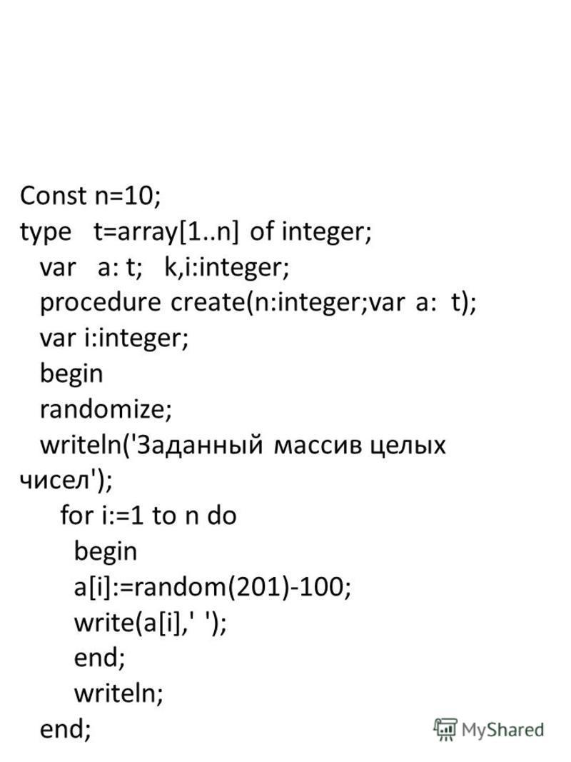 Const n=10; type t=array[1..n] of integer; var a: t; k,i:integer; procedure create(n:integer;var a: t); var i:integer; begin randomize; writeln('Заданный массив целых чисел'); for i:=1 to n do begin a[i]:=random(201)-100; write(a[i],' '); end; writel