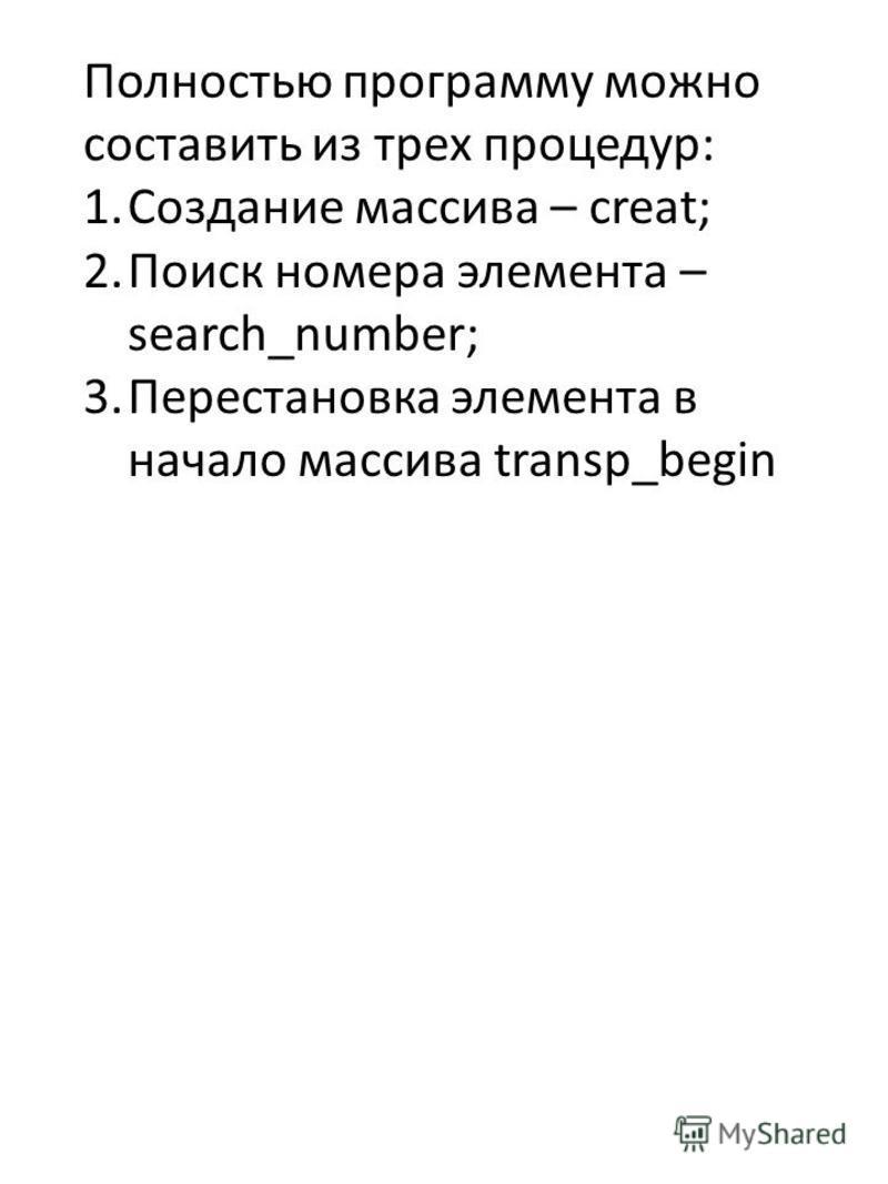 Полностью программу можно составить из трех процедур: 1. Создание массива – creat; 2. Поиск номера элемента – search_number; 3. Перестановка элемента в начало массива transp_begin