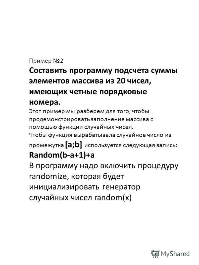 Пример 2 Составить программу подсчета суммы элементов массива из 20 чисел, имеющих четные порядковые номера. Этот пример мы разберем для того, чтобы продемонстрировать заполнение массива с помощью функции случайных чисел. Чтобы функция вырабатывала с