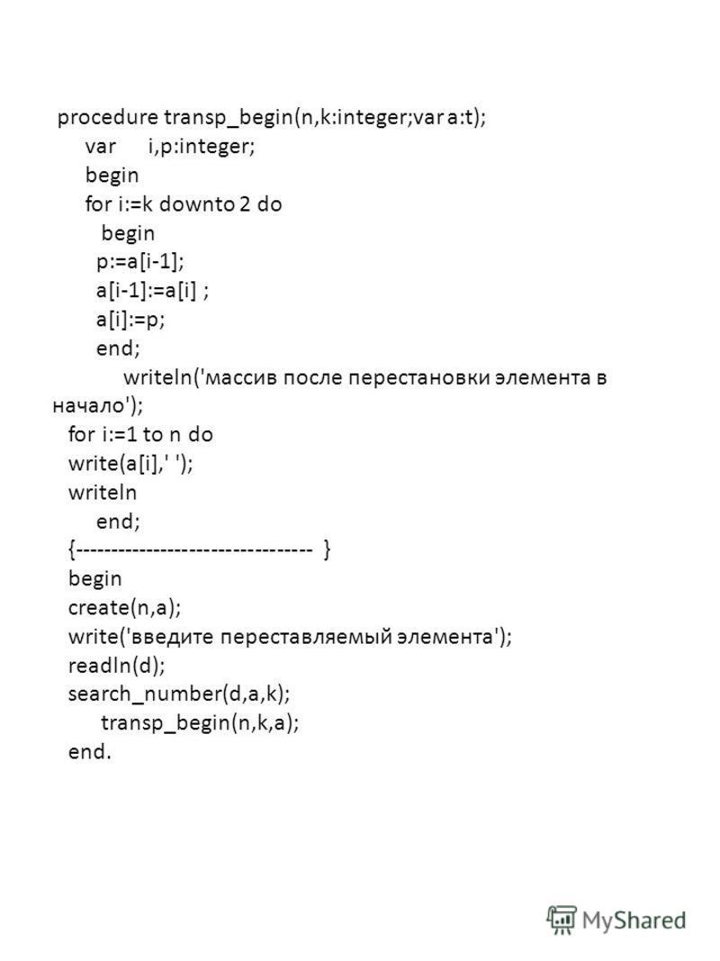 procedure transp_begin(n,k:integer;var a:t); var i,p:integer; begin for i:=k downto 2 do begin p:=a[i-1]; a[i-1]:=a[i] ; a[i]:=p; end; writeln('массив после перестановки элемента в начало'); for i:=1 to n do write(a[i],' '); writeln end; {-----------