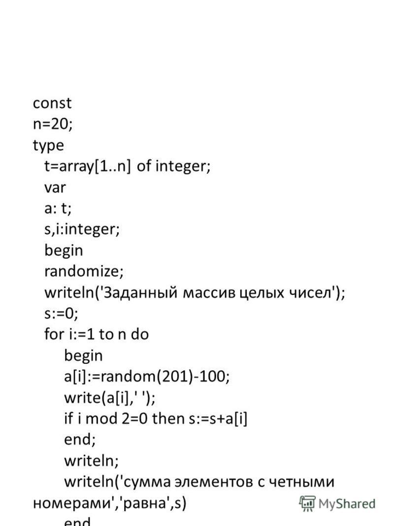 const n=20; type t=array[1..n] of integer; var a: t; s,i:integer; begin randomize; writeln('Заданный массив целых чисел'); s:=0; for i:=1 to n do begin a[i]:=random(201)-100; write(a[i],' '); if i mod 2=0 then s:=s+a[i] end; writeln; writeln('сумма э
