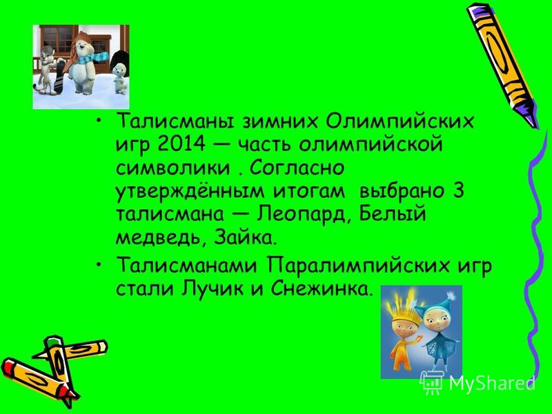 Талисманы зимних Олимпийских игр 2014 часть олимпийской символики. Согласно утверждённым итогам выбрано 3 талисмана Леопард, Белый медведь, Зайка. Талисманами Паралимпийских игр стали Лучик и Снежинка.