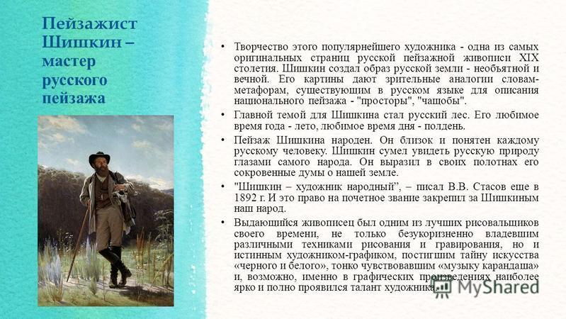 Пейзажист Шишкин – мастер русского пейзажа Творчество этого популярнейшего художника - одна из самых оригинальных страниц русской пейзажной живописи XIX столетия. Шишкин создал образ русской земли - необъятной и вечной. Его картины дают зрительные ан