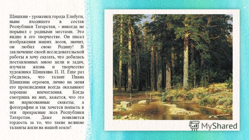 Шишкин - уроженец города Елабуги, ныне входящего в состав Республики Татарстан, - никогда не порывал с родными местами. Это видно в его творчестве. Он писал изображения наших лесов, значит, он любил свою Родину! В заключение своей исследовательской р