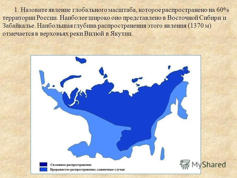 1. Назовите явление глобального масштаба, которое распространено на 60% территории России. Наиболее широко оно представлено в Восточной Сибири и Забайкалье. Наибольшая глубина распространения этого явления (1370 м) отмечается в верховьях реки Вилюй в