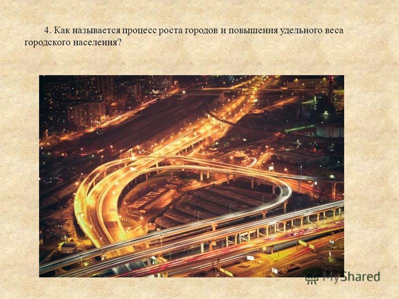 4. Как называется процесс роста городов и повышения удельного веса городского населения?