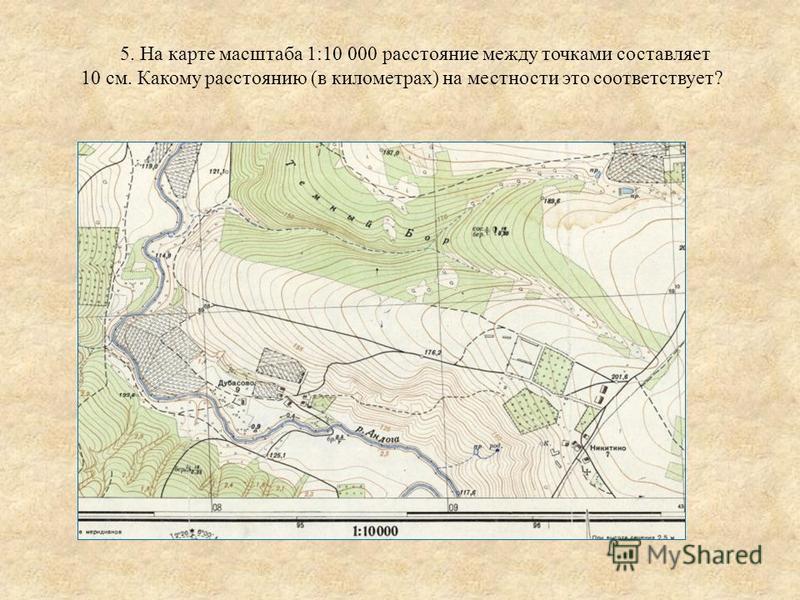 5. На карте масштаба 1:10 000 расстояние между точками составляет 10 см. Какому расстоянию (в километрах) на местности это соответствует?