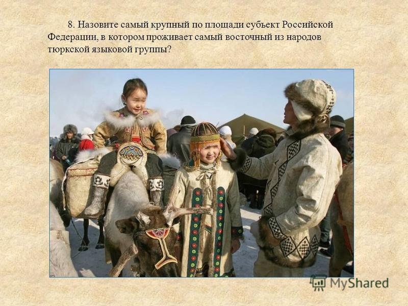 8. Назовите самый крупный по площади субъект Российской Федерации, в котором проживает самый восточный из народов тюркской языковой группы?
