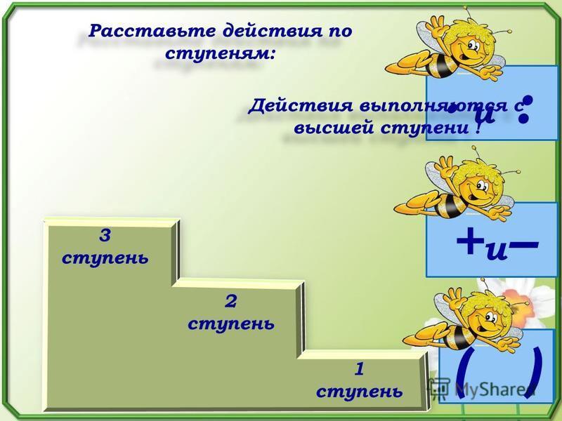 ( ) и : +и–+и– 3 ступень 2 ступень 1 ступень Расставьте действия по ступеням: +и–+и– и : ( ) Действия выполняются с высшей ступени !