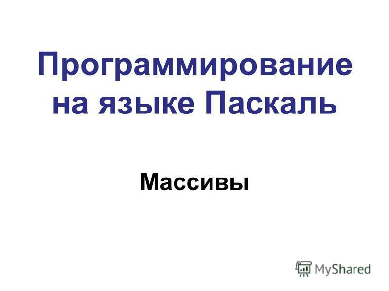 Программирование на языке Паскаль Массивы
