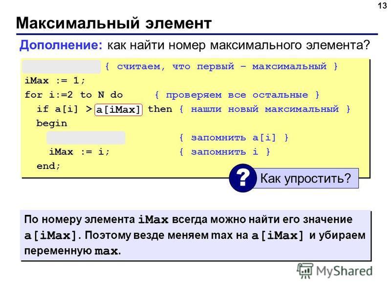 Максимальный элемент 13 max := a[1]; { считаем, что первый – максимальный } iMax := 1; for i:=2 to N do { проверяем все остальные } if a[i] > max then { нашли новый максимальный } begin max := a[i]; { запомнить a[i] } iMax := i; { запомнить i } end;