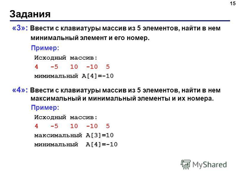 Задания 15 «3»: Ввести с клавиатуры массив из 5 элементов, найти в нем минимальный элемент и его номер. Пример: Исходный массив: 4 -5 10 -10 5 минимальный A[4]=-10 «4»: Ввести с клавиатуры массив из 5 элементов, найти в нем максимальный и минимальный