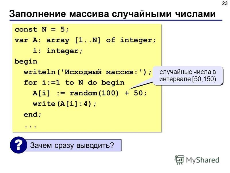 Заполнение массива случайными числами 23 const N = 5; var A: array [1..N] of integer; i: integer; begin writeln('Исходный массив:'); for i:=1 to N do begin A[i] := random(100) + 50; write(A[i]:4); end;... const N = 5; var A: array [1..N] of integer;
