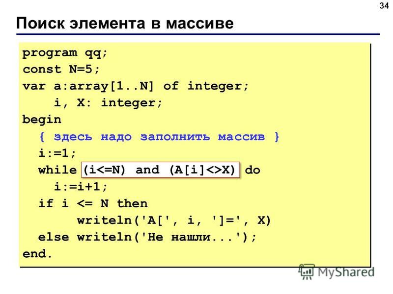 Поиск элемента в массиве 34 program qq; const N=5; var a:array[1..N] of integer; i, X: integer; begin { здесь надо заполнить массив } i:=1; while A[i]<>X do i:=i+1; if i <= N then writeln('A[', i, ']=', X) else writeln('Не нашли...'); end. program qq
