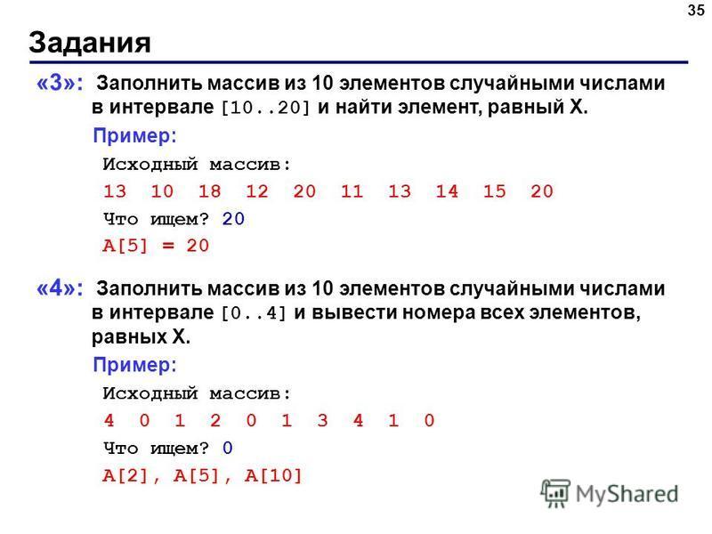 Задания 35 «3»: Заполнить массив из 10 элементов случайными числами в интервале [10..20] и найти элемент, равный X. Пример: Исходный массив: 13 10 18 12 20 11 13 14 15 20 Что ищем? 20 A[5] = 20 «4»: Заполнить массив из 10 элементов случайными числами