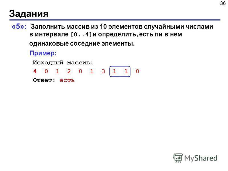 Задания 36 «5»: Заполнить массив из 10 элементов случайными числами в интервале [0..4] и определить, есть ли в нем одинаковые соседние элементы. Пример: Исходный массив: 4 0 1 2 0 1 3 1 1 0 Ответ: есть