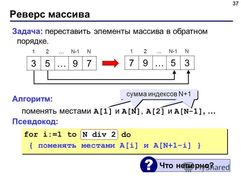 Реверс массива 37 Задача: переставить элементы массива в обратном порядке. Алгоритм: поменять местами A[1] и A[N], A[2] и A[N-1], … Псевдокод: 35…97 79…53 12…N-1N 12… N for i:=1 to N do { поменять местами A[i] и A[N+1-i] } for i:=1 to N do { поменять