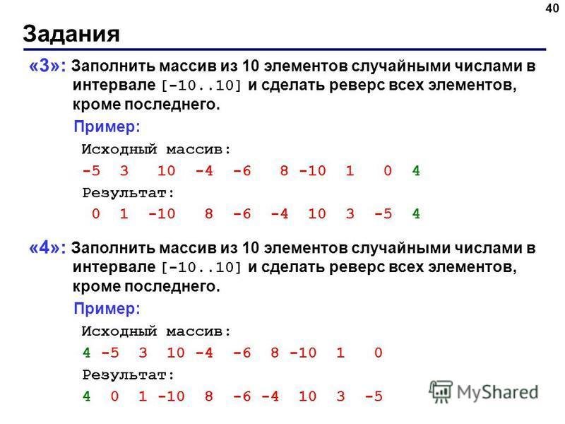 Задания 40 «3»: Заполнить массив из 10 элементов случайными числами в интервале [-10..10] и сделать реверс всех элементов, кроме последнего. Пример: Исходный массив: -5 3 10 -4 -6 8 -10 1 0 4 Результат: 0 1 -10 8 -6 -4 10 3 -5 4 «4»: Заполнить массив