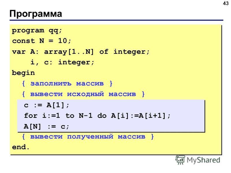 Программа 43 program qq; const N = 10; var A: array[1..N] of integer; i, c: integer; begin { заполнить массив } { вывести исходный массив } { вывести полученный массив } end. program qq; const N = 10; var A: array[1..N] of integer; i, c: integer; beg
