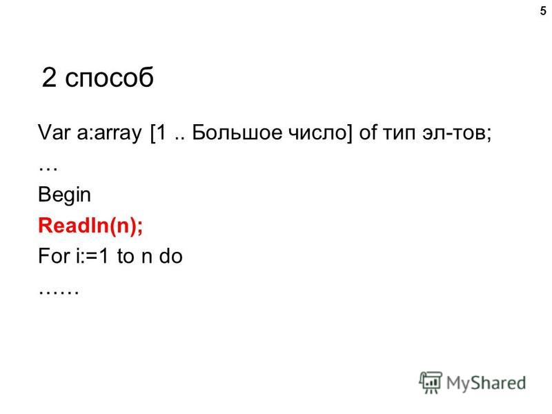 2 способ Var a:array [1.. Большое число] of тип эл-тов; … Begin Readln(n); For i:=1 to n do …… 5