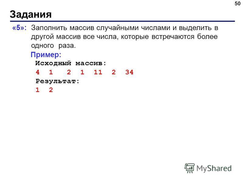 Задания 50 «5»: Заполнить массив случайными числами и выделить в другой массив все числа, которые встречаются более одного раза. Пример: Исходный массив: 4 1 2 1 11 2 34 Результат: 1 2