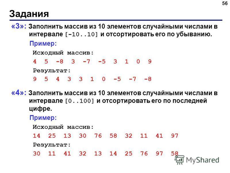 Задания 56 «3»: Заполнить массив из 10 элементов случайными числами в интервале [-10..10] и отсортировать его по убыванию. Пример: Исходный массив: 4 5 -8 3 -7 -5 3 1 0 9 Результат: 9 5 4 3 3 1 0 -5 -7 -8 «4»: Заполнить массив из 10 элементов случайн