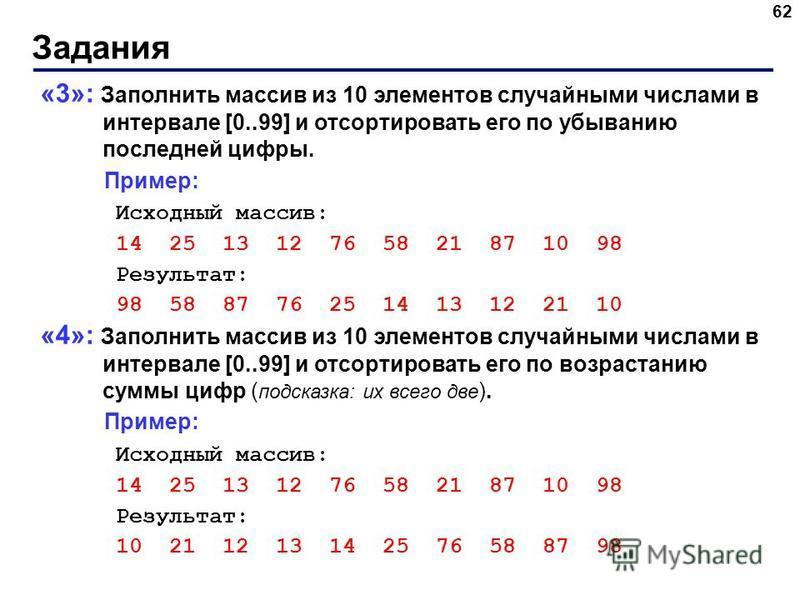 Задания 62 «3»: Заполнить массив из 10 элементов случайными числами в интервале [0..99] и отсортировать его по убыванию последней цифры. Пример: Исходный массив: 14 25 13 12 76 58 21 87 10 98 Результат: 98 58 87 76 25 14 13 12 21 10 «4»: Заполнить ма
