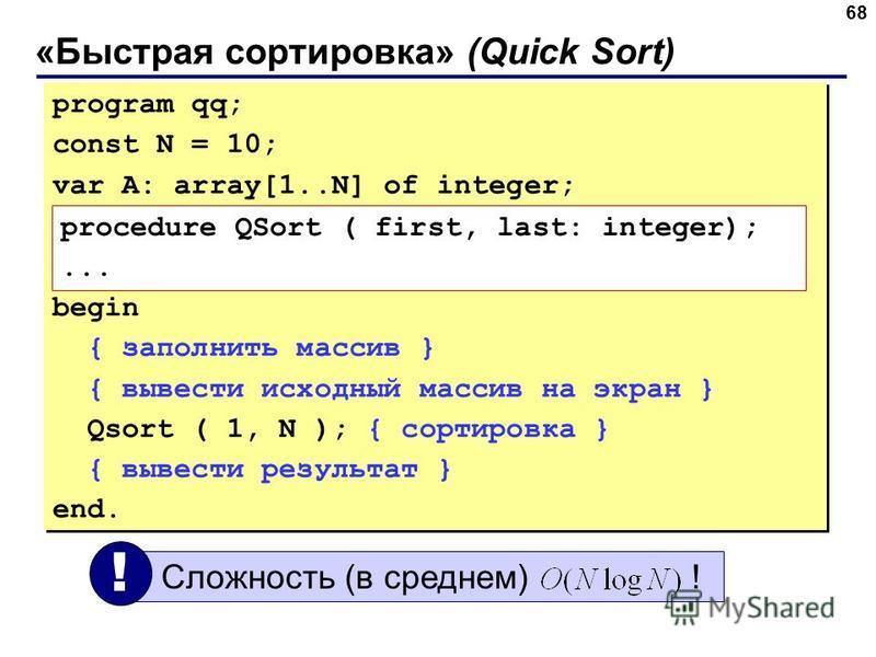 «Быстрая сортировка» (Quick Sort) 68 program qq; const N = 10; var A: array[1..N] of integer; begin { заполнить массив } { вывести исходный массив на экран } Qsort ( 1, N ); { сортировка } { вывести результат } end. program qq; const N = 10; var A: a