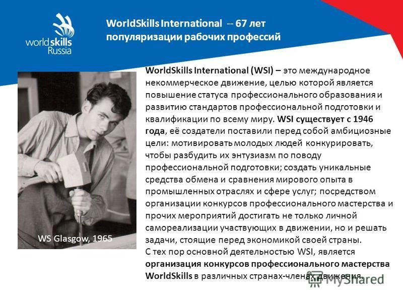 WorldSkills International -- 67 лет популяризации рабочих профессий WS Glasgow, 1965 WorldSkills International (WSI) – это международное некоммерческое движение, целью которой является повышение статуса профессионального образования и развитию станда