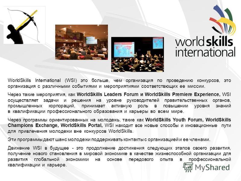WorldSkills International (WSI) это больше, чем организация по проведению конкурсов, это организация с различными событиями и мероприятиями соответствующих ее миссии. Через такие мероприятия, как WorldSkills Leaders Forum и WorldSkills Premiere Exper