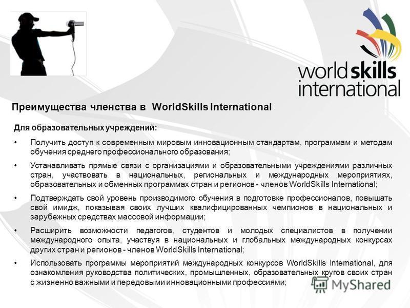 Преимущества членства в WorldSkills International Для образовательных учреждений: Получить доступ к современным мировым инновационным стандартам, программам и методам обучения среднего профессионального образования; Устанавливать прямые связи с орган