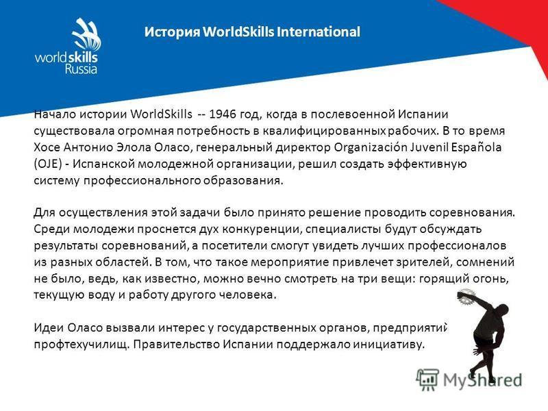 История WorldSkills International WS Glasgow, 1965 Начало истории WorldSkills -- 1946 год, когда в послевоенной Испании существовала огромная потребность в квалифицированных рабочих. В то время Хосе Антонио Элола Оласо, генеральный директор Organizac