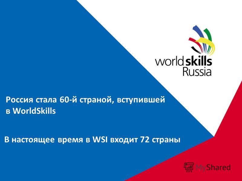 Россия стала 60-й страной, вступившей в WorldSkills В настоящее время в WSI входит 72 страны