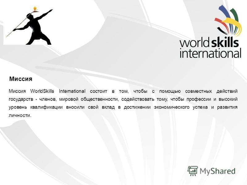 Миссия WorldSkills International состоит в том, чтобы с помощью совместных действий государств - членов, мировой общественности, содействовать тому, чтобы профессии и высокий уровень квалификации вносили свой вклад в достижении экономического успеха