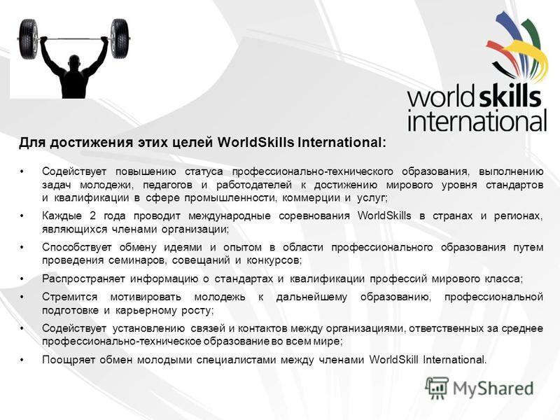 Для достижения этих целей WorldSkills International: Содействует повышению статуса профессионально-технического образования, выполнению задач молодежи, педагогов и работодателей к достижению мирового уровня стандартов и квалификации в сфере промышлен