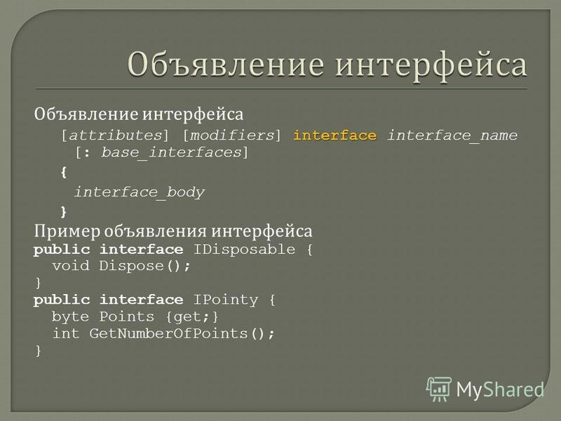 Объявление интерфейса interface [attributes] [modifiers] interface interface_name [: base_interfaces] { interface_body } Пример объявления интерфейса public interface IDisposable { void Dispose(); } public interface IPointy { byte Points {get;} int G