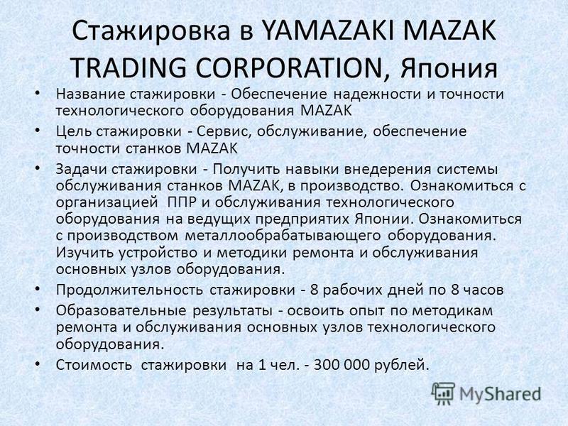Стажировка в YAMAZAKI MAZAK TRADING CORPORATION, Япония Название стажировки - Обеспечение надежности и точности технологического оборудования MAZAK Цель стажировки - Сервис, обслуживание, обеспечение точности станков MAZAK Задачи стажировки - Получит