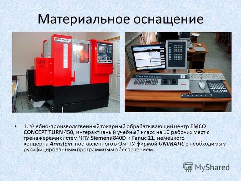Материальное оснащение 1. Учебно-производственный токарный обрабатывающий центр EMCO CONCEPT TURN 450, интерактивный учебный класс на 10 рабочих мест с тренажерами систем ЧПУ Siemens 840D и Fanuc 21, немецкого концерна Arinstein, поставленного в ОмГТ