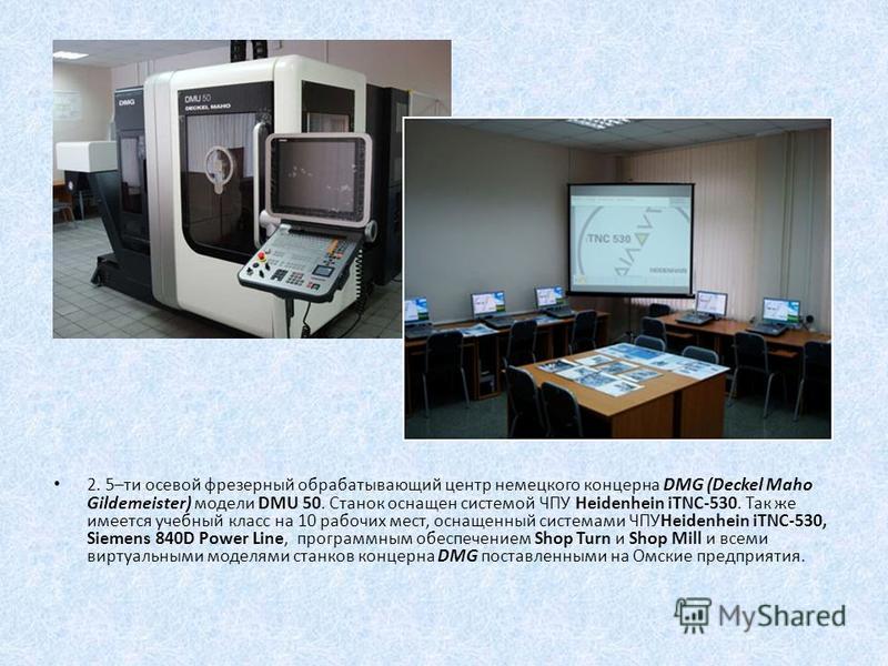 2. 5–ти осевой фрезерный обрабатывающий центр немецкого концерна DMG (Deckel Maho Gildemeister) модели DMU 50. Станок оснащен системой ЧПУ Heidenhein iTNC-530. Так же имеется учебный класс на 10 рабочих мест, оснащенный системами ЧПУHeidenhein iTNC-5