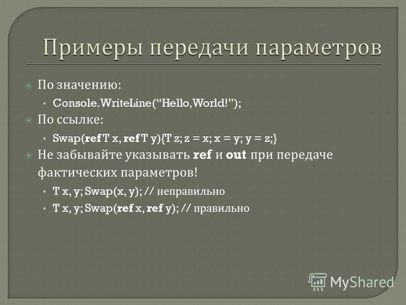 По значению : Console.WriteLine(Hello, World!); По ссылке : Swap(ref T x, ref T y){T z; z = x; x = y; y = z;} Не забывайте указывать ref и out при передаче фактических параметров ! T x, y; Swap(x, y); // неправильно T x, y; Swap(ref x, ref y); // пра