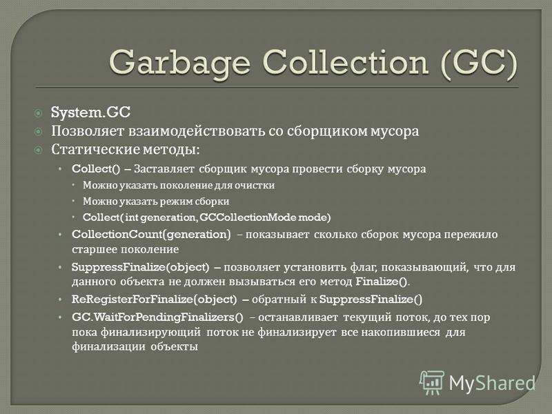 System.GC Позволяет взаимодействовать со сборщиком мусора Статические методы : Collect() – Заставляет сборщик мусора провести сборку мусора Можно указать поколение для очистки Можно указать режим сборки Collect( int generation, GCCollectionMode mode)