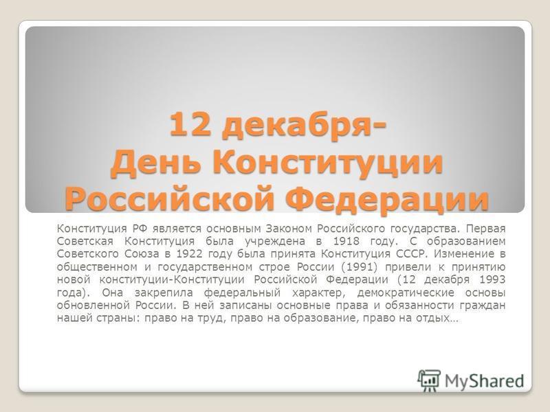 12 декабря- День Конституции Российской Федерации Конституция РФ является основным Законом Российского государства. Первая Советская Конституция была учреждена в 1918 году. С образованием Советского Союза в 1922 году была принята Конституция СССР. Из