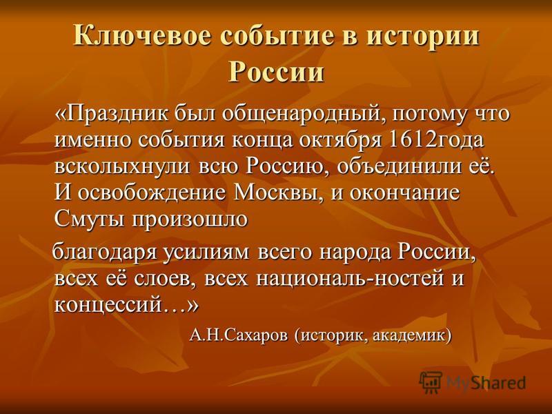 Ключевое событие в истории России «Праздник был общенародный, потому что именно события конца октября 1612 года всколыхнули всю Россию, объединили её. И освобождение Москвы, и окончание Смуты произошло «Праздник был общенародный, потому что именно со