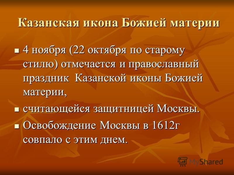 Казанская икона Божией материи Казанская икона Божией материи 4 ноября (22 октября по старому стилю) отмечается и православный праздник Казанской иконы Божией материи, 4 ноября (22 октября по старому стилю) отмечается и православный праздник Казанско