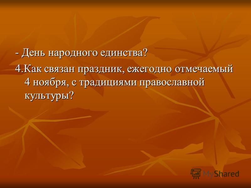 - День народного единства? 4. Как связан праздник, ежегодно отмечаемый 4 ноября, с традициями православной культуры?