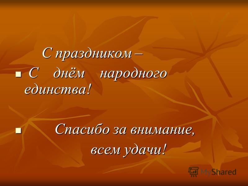С праздником – С праздником – С днём народного единства! С днём народного единства! Спасибо за внимание, Спасибо за внимание, всем удачи! всем удачи!